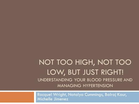 Racquel Wright, Natalya Cummings, Balraj Kaur, Michelle Jimenez NOT TOO HIGH, NOT TOO LOW, BUT JUST RIGHT! UNDERSTANDING YOUR BLOOD PRESSURE AND MANAGING.