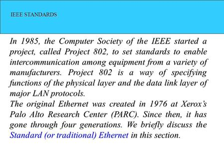 IEEE STANDARDS IEEE STANDARDS In 1985, the Computer Society of the IEEE started a project, called Project 802, to set standards to enable intercommunication.