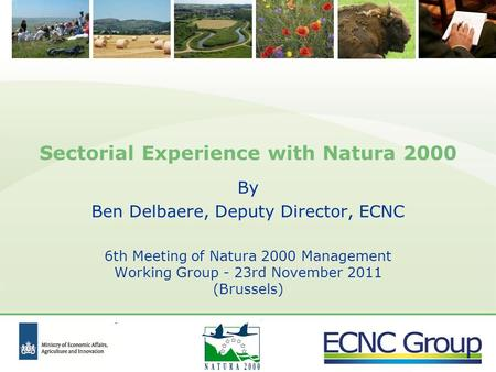 Sectorial Experience with Natura 2000 By Ben Delbaere, Deputy Director, ECNC 6th Meeting of Natura 2000 Management Working Group - 23rd November 2011 (Brussels)