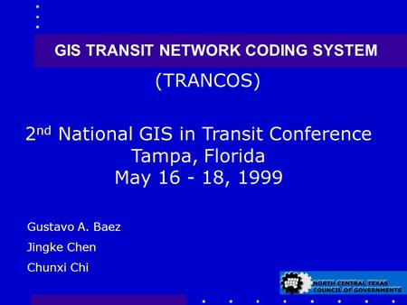 GIS TRANSIT NETWORK CODING SYSTEM 2 nd National GIS in Transit Conference Tampa, Florida May 16 - 18, 1999 (TRANCOS) Gustavo A. Baez Jingke Chen Chunxi.