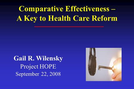 Gail R. Wilensky Project HOPE September 22, 2008 Comparative Effectiveness – A Key to Health Care Reform.