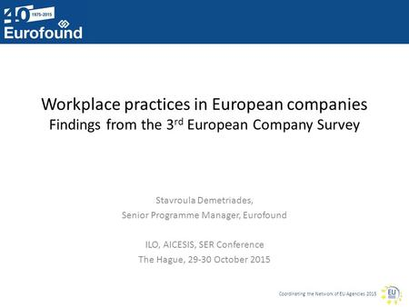 Coordinating the Network of EU Agencies 2015 Workplace practices in European companies Findings from the 3 rd European Company Survey Stavroula Demetriades,
