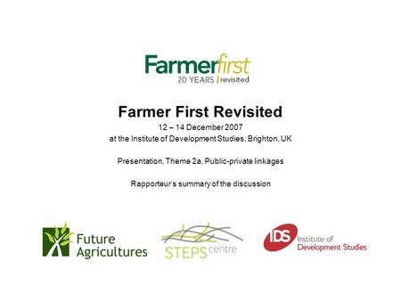 Farmer First Revisited 12 – 14 December 2007 at the Institute of Development Studies, Brighton, UK Presentation, Theme 2a, Public-private linkages Rapporteur's.