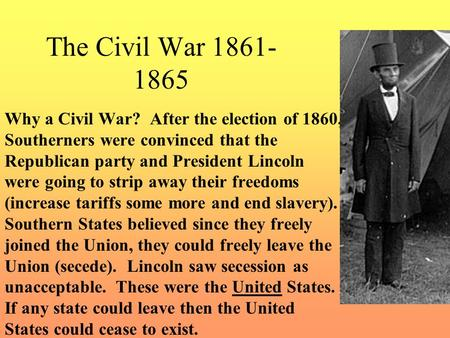 The Civil War 1861- 1865 Why a Civil War? After the election of 1860, Southerners were convinced that the Republican party and President Lincoln were.