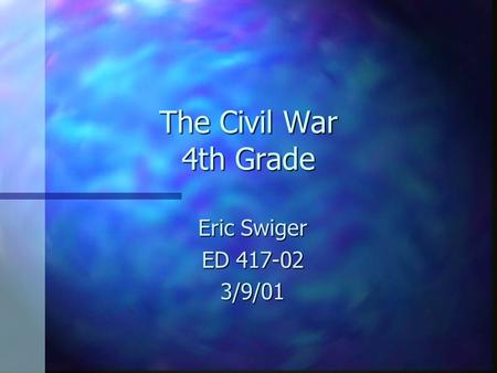 The Civil War 4th Grade Eric Swiger ED 417-02 3/9/01.