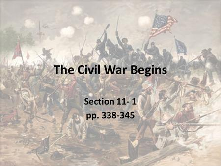 The Civil War Begins Section 11- 1 pp. 338-345. Learning Objectives Explain how the Civil War began Explain Northern and Confederate shortsightedness.