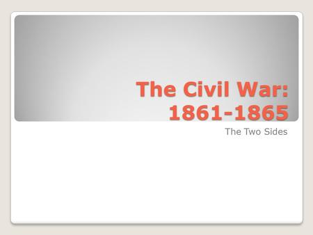 The Civil War: 1861-1865 The Two Sides. Choosing Sides By Feb. 1861- 7 states had seceded In response to this & Fort Sumter- ◦Lincoln calls up troops.