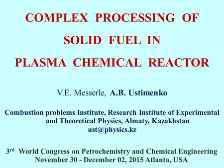 COMPLEX PROCESSING OF SOLID FUEL IN PLASMA CHEMICAL REACTOR V.E. Messerle, A.B. Ustimenko Combustion problems Institute, Research Institute of Experimental.