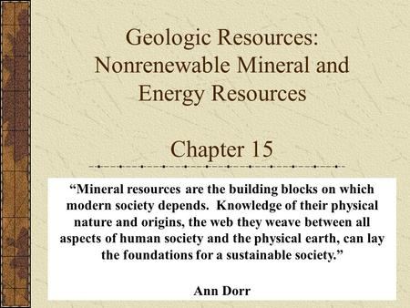 "Geologic Resources: Nonrenewable Mineral and Energy Resources Chapter 15 ""Mineral resources are the building blocks on which modern society depends. Knowledge."