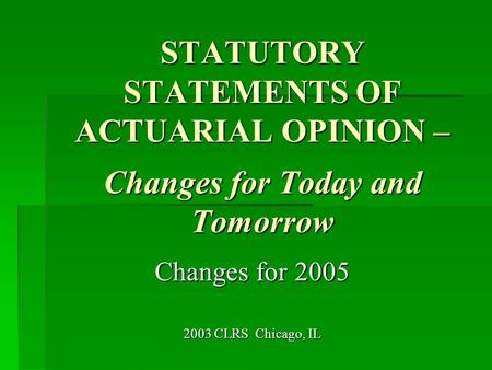 STATUTORY STATEMENTS OF ACTUARIAL OPINION – Changes for Today and Tomorrow Changes for 2005 2003 CLRS Chicago, IL.