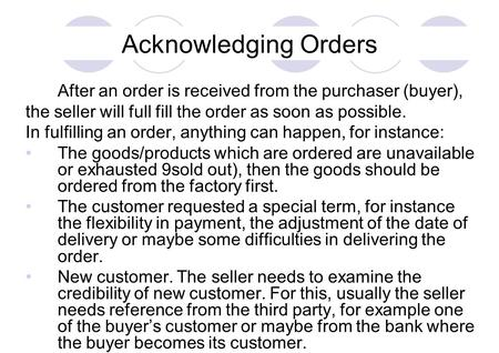 Acknowledging Orders After an order is received from the purchaser (buyer), the seller will full fill the order as soon as possible. In fulfilling an order,
