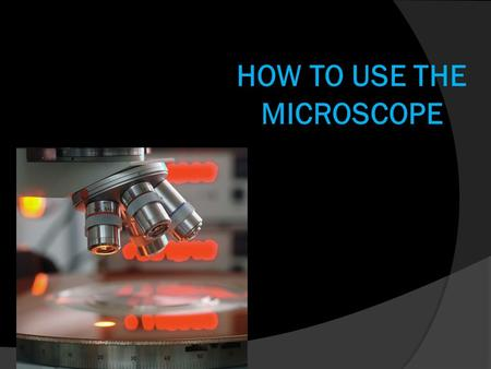 HOW TO USE THE MICROSCOPE