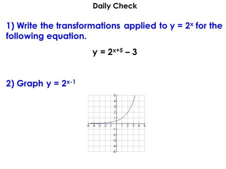 Daily Check 1) Write the transformations applied to y = 2 x for the following equation. y = 2 x+5 – 3 2) Graph y = 2 x-1.