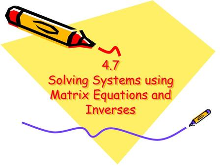 4.7 Solving Systems using Matrix Equations and Inverses