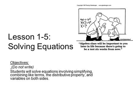 Lesson 1-5: Solving Equations Objectives: (Do not write) Students will solve equations involving simplifying, combining like terms, the distributive property,