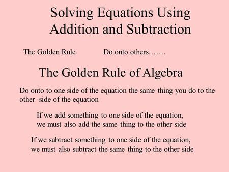 Solving Equations Using Addition and Subtraction The Golden RuleDo onto others……. The Golden Rule of Algebra Do onto to one side of the equation the same.