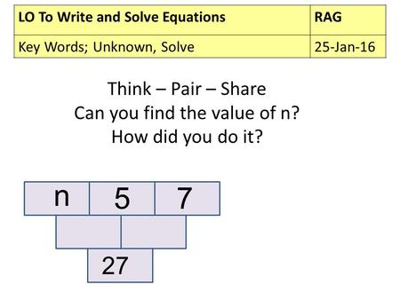 LO To Write and Solve EquationsRAG Key Words; Unknown, Solve25-Jan-16 Think – Pair – Share Can you find the value of n? How did you do it? n 57 27.