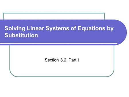 Solving Linear Systems of Equations by Substitution Section 3.2, Part I.