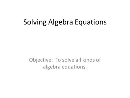 Solving Algebra Equations Objective: To solve all kinds of algebra equations.