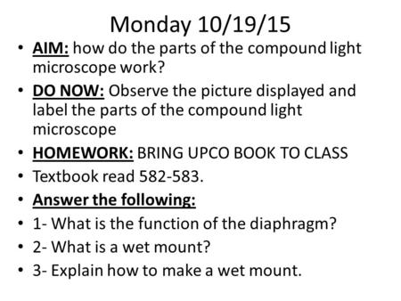 Monday 10/19/15 AIM: how do the parts of the compound light microscope work? DO NOW: Observe the picture displayed and label the parts of the compound.