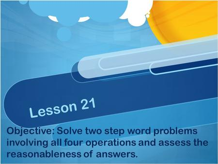 Lesson 21 Objective: Solve two step word problems involving all four operations and assess the reasonableness of answers.