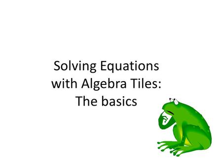 Solving Equations with Algebra Tiles: The basics.