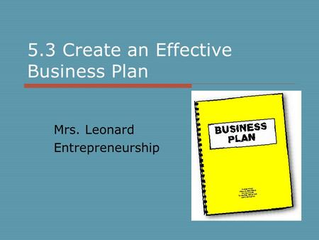 5.3 Create an Effective Business Plan Mrs. Leonard Entrepreneurship.
