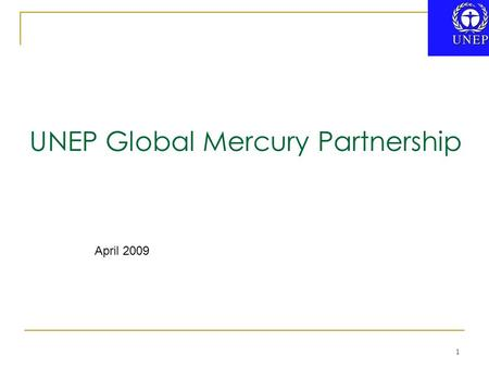 "1 UNEP Global Mercury Partnership April 2009. UN General Assembly Resolution 60/215 defines partnerships as… ""voluntary and collaborative relationships."