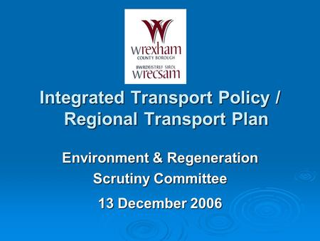 Integrated Transport Policy / Regional Transport Plan Environment & Regeneration Scrutiny Committee 13 December 2006.