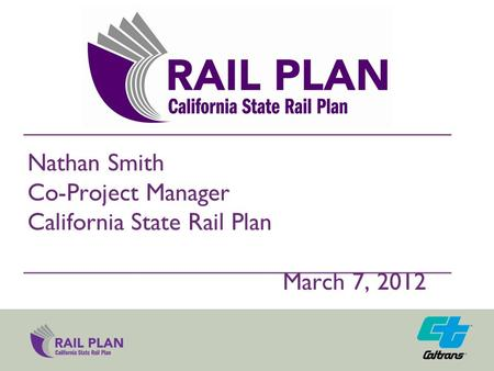 Nathan Smith Co-Project Manager California State Rail Plan March 7, 2012.