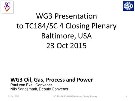 WG3 Presentation to TC184/SC 4 Closing Plenary Baltimore, USA 23 Oct 2015 WG3 Oil, Gas, Process and Power Paul van Exel, Convener Nils Sandsmark, Deputy.