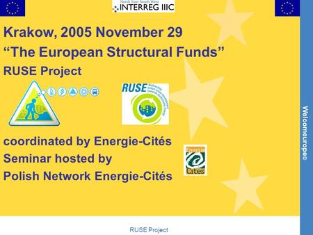 "Welcomeurope © RUSE Project Krakow, 2005 November 29 ""The European Structural Funds"" RUSE Project coordinated by Energie-Cités Seminar hosted by Polish."