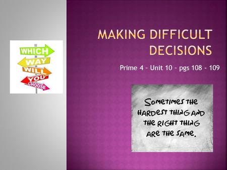 Prime 4 – Unit 10 – pgs 108 - 109.  1. Have you ever had to make a difficult decision in your life? What made you decide what to do? Can you talk about.