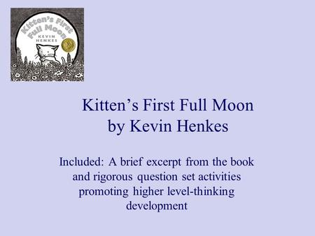 Kitten's First Full Moon by Kevin Henkes Included: A brief excerpt from the book and rigorous question set activities promoting higher level-thinking development.
