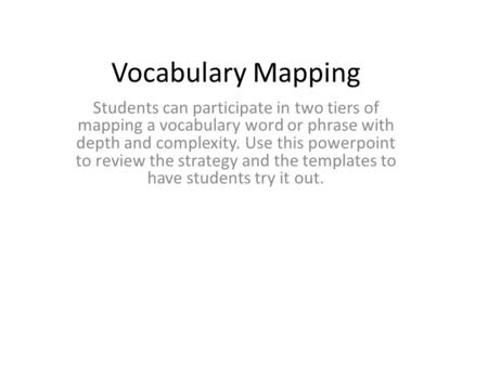 Vocabulary Mapping Students can participate in two tiers of mapping a vocabulary word or phrase with depth and complexity. Use this powerpoint to review.