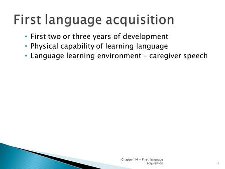 First two or three years of development Physical capability of learning language Language learning environment – caregiver speech Chapter 14 - First language.