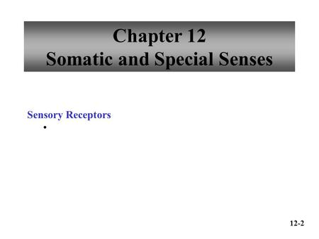 Chapter 12 Somatic and Special Senses Sensory Receptors 12-2.