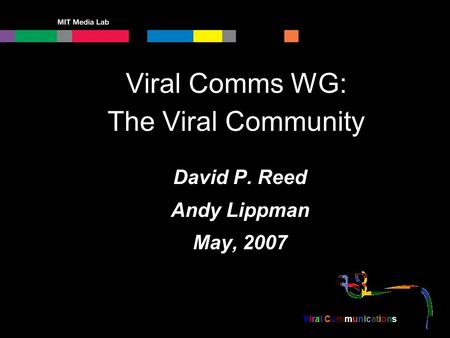Viral Communications Viral Comms WG: The Viral Community David P. Reed Andy Lippman May, 2007.