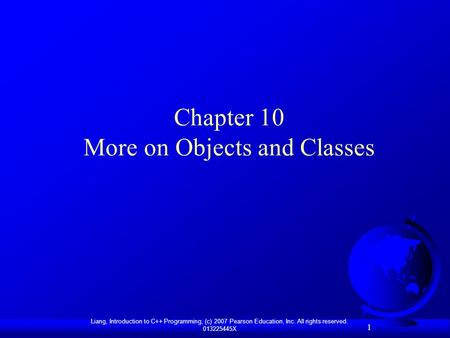 1 Liang, Introduction to C++ Programming, (c) 2007 Pearson Education, Inc. All rights reserved. 013225445X 1 Chapter 10 More on Objects and Classes.