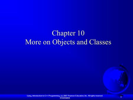 Liang, Introduction to C++ Programming, (c) 2007 Pearson Education, Inc. All rights reserved. 013225445X 1 Chapter 10 More on Objects and Classes.