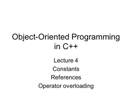Object-Oriented Programming in C++ Lecture 4 Constants References Operator overloading.