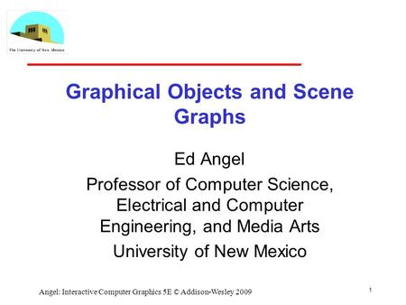 Graphical Objects and Scene Graphs Ed Angel Professor of Computer Science, Electrical and Computer Engineering, and Media Arts University of New Mexico.
