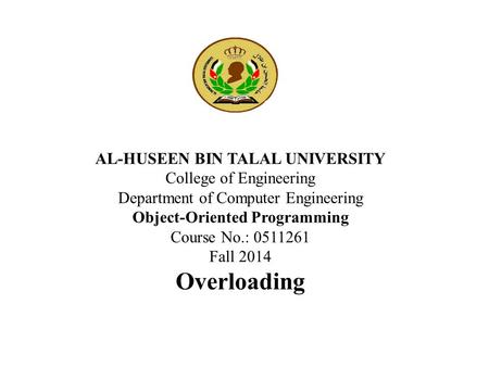 AL-HUSEEN BIN TALAL UNIVERSITY College of Engineering Department of Computer Engineering Object-Oriented Programming Course No.: 0511261 Fall 2014 Overloading.