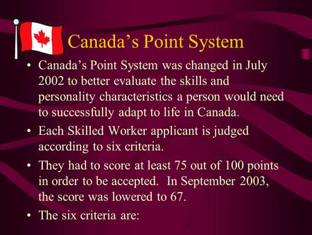 Canada's Point System Canada's Point System was changed in July 2002 to better evaluate the skills and personality characteristics a person would need.