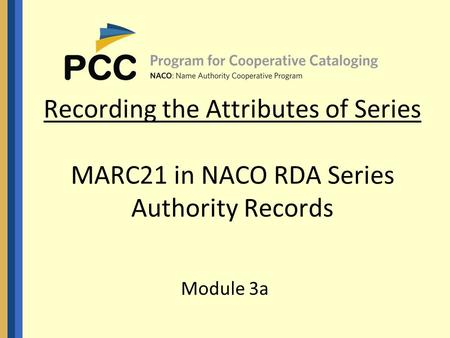 Recording the Attributes of Series MARC21 in NACO RDA Series Authority Records Module 3a.