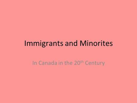 Immigrants and Minorites In Canada in the 20 th Century.