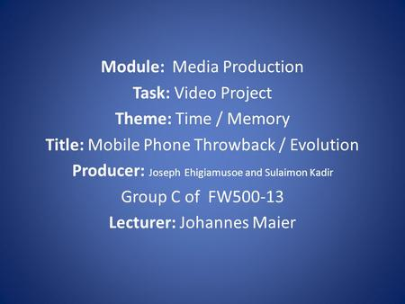 Module: Media Production Task: Video Project Theme: Time / Memory Title: Mobile Phone Throwback / Evolution Producer: Joseph Ehigiamusoe and Sulaimon Kadir.