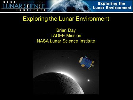 Exploring the Lunar Environment Brian Day LADEE Mission NASA Lunar Science Institute.