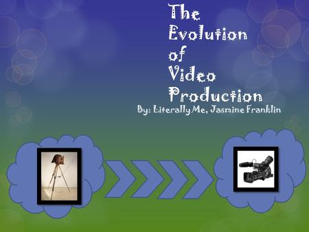 The Evolution of Video Production By: Literally Me, Jasmine Franklin.