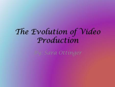 The Evolution of Video Production By: Sara Ottinger.